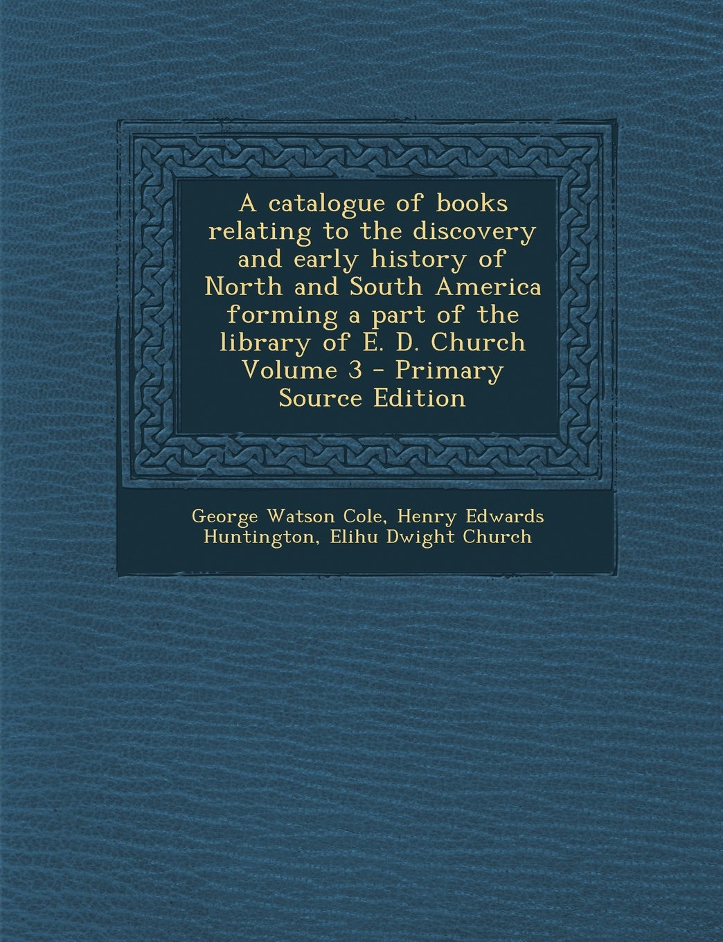 A   Catalogue of Books Relating to the Discovery and Early History of North and South America Forming a Part of the Library of E. D. Church Volume 3 - pdf epub
