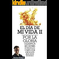 El Día de Mi Vida II: Por La Gloría Olímpica: Lecciones de perseverancia y éxito por 8 Medallistas Mexicanos Inolvidables.