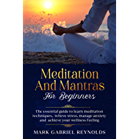 Meditation and mantras for beginners : The essential guide to learn meditation techniques, relieve stress, manage…