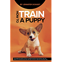 How to train a puppy: The beginners guide to the art of realizing perfect dog training. Learn the basics of commands and tricks with tips on how to exercise the perfect dog. (English Edition)