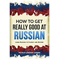 Russian: How to Get Really Good at Russian: Learn Russian to Fluency and Beyond (English Edition)