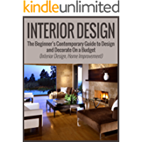 Interior Design: The Beginner's Contemporary Guide to Design and Decorate On a Budget (Interior Design, Home Improvement) (interior design, home improvement, minimalist) (English Edition)