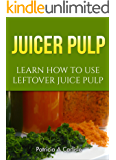 JUICER PULP: Learn How To Use Leftover Juice Pulp (Juice pulp, juice pulp recipes, juice pulp crackers, juice pulp muffins, juice pulp bread, juice pulp press, juice pulp strainer)