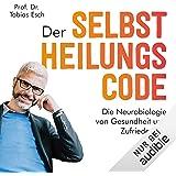 Der Selbstheilungscode: Die Neurobiologie von Gesundheit und Zufriedenheit