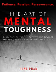 The Art of Mental Toughness: Build Grit, Destroy Negativity, and Develop the Resilience to Achieve Long Term Goals