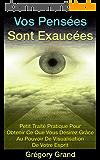 Vos Pensées Sont Exaucées: Petit Traité Pratique Pour Obtenir Ce Que Vous Désirez