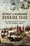 Retreat & Rearguard: Dunkirk 1940: The Evacuation of the BEF to the Channel Ports