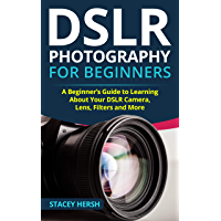 DSLR Photography for Beginners: A Beginner's Guide to Learning About Your DSLR Camera, Lens, Filters and More book cover