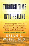 Through Time Into Healing: Discovering the Power of Regression Therapy to Erase Trauma and Transform Mind, Body and…