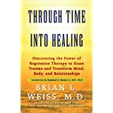 Through Time Into Healing: Discovering the Power of Regression Therapy to Erase Trauma and Transform Mind, Body, and Relation