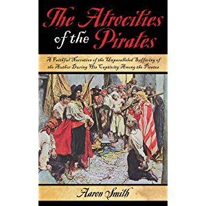 The Atrocities of the Pirates: A Faithful Narrative of the Unparalleled Suffering of the Author During His Captivity…
