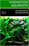 Faszination Aquaristik: Ein Biotop im Wohnzimmer