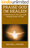 PRAISE GOD I'M HEALED!: A Testament to the Love and Healing Power of God
