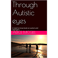 Through Autistic eyes: A need to know book on autism and aspergers (English Edition)