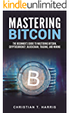 Mastering Bitcoin: The Beginner's Guide to Mastering Bitcoin, Cryptocurrency, Blockchain, Trading, and Mining