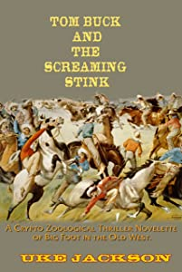 Tom Buck and the Screaming Stink: A Crypto Zoological Thriller Novelette of Big Foot in the Old West, or Cowboys versus Sasquatch