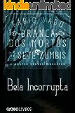 Branca dos mortos e os sete zumbis e outros contos macabros - Bela Incorrupta