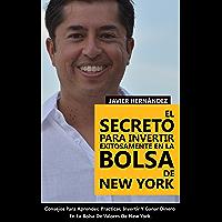 El Secreto Para Invertir Exitosamente En La Bolsa De New York: Consejos de Como Aprender, Practicar, Invertir y Ganar Dinero Al Invertir En Acciones en la Bolsa de Valores