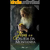 Jesus e o Druida da Montanha: Aos 20 anos entre os Celtas