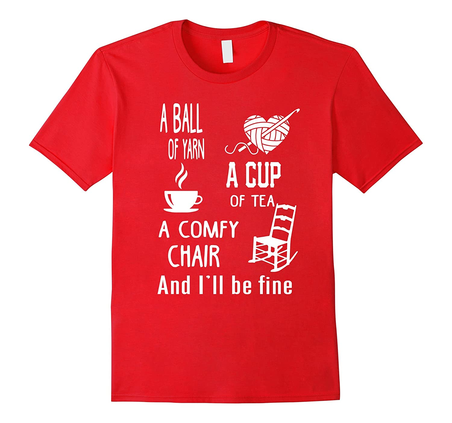 A Ball Of Yarn A Cup Of Tea A Comfy Chair And I'll be fine-ah my shirt one gift