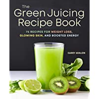The Green Juicing Recipe Book: 75 Recipes for Weight Loss, Glowing Skin, and Boosted...