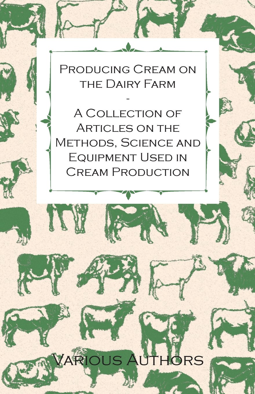 Download Producing Cream on the Dairy Farm - A Collection of Articles on the Methods, Science and Equipment Used in Cream Production PDF