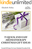 75 Quick and Easy Aromatherapy Christmas Gifts Ideas: Essential Oil Recipes For Handmade Personalised Gifts (The Secret Healer)