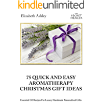 75 Quick and Easy Aromatherapy Christmas Gifts Ideas: Essential Oil Recipes For Handmade Personalised Gifts (The Secret…