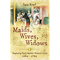 Maids, Wives, Widows: Exploring Early Modern Women's Lives, 1540–1740 (English Edition)