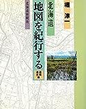 北海道 地図を紀行する〈道南・道央編〉