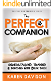 The Perfect Companion - Understanding, Training and Bonding with your Dog!: 2017 Revised and Extended Edition . (Positive Dog Training Series)