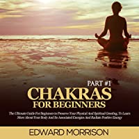 Chakras for Beginners: The Ultimate Guide for Beginners to Preserve Your Physical and Spiritual Greeting, to Learn More About Your Body and Its Associated Energies and Radiate Positive Energy (Part 1)