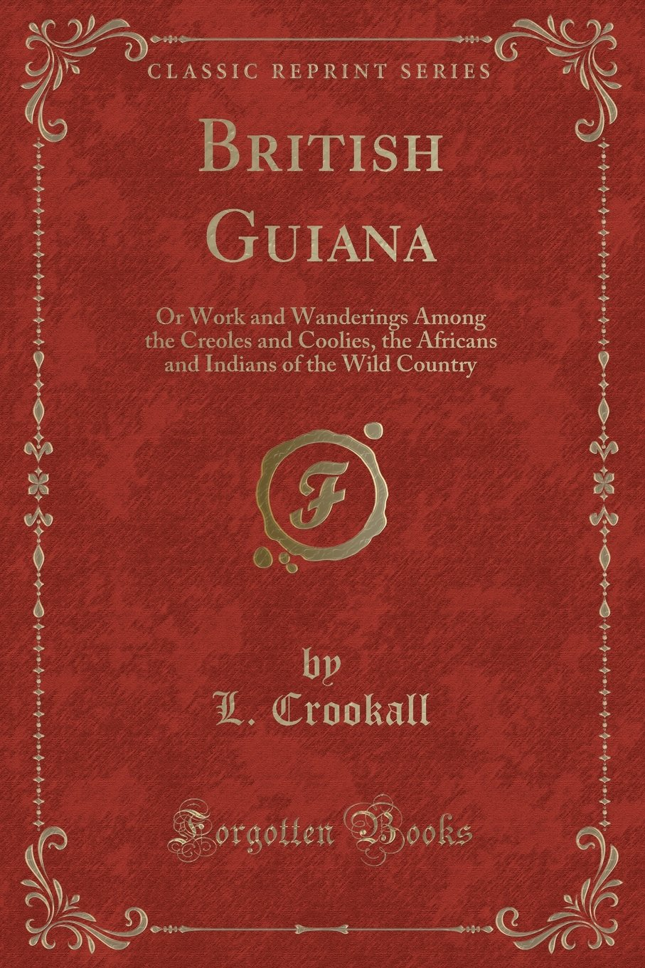 British Guiana: Or Work and Wanderings Among the Creoles and Coolies, the Africans and Indians of the Wild Country (Classic Reprint)