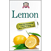 Lemon: Teach Me Everything I Need To Know About Lemon In 30 Minutes (Herbal Remedies - Superfoods - Natural Healing - Lemons - Fruit) (English Edition)