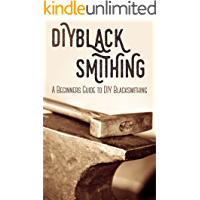 Blacksmithing: DIY Blacksmithing - A Beginners Guide to DIY Blacksmithing (Blacksmithing, blacksmith, how to blacksmith, how to blacksmithing, metal work, ... projects, blacksmithing books,)