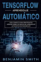 TensorFlow Aprendizaje Automático: Guía completa para principiantes aprende sobre los reinos del aprendizaje automático de TensorFlow desde la A a la Z (Libro En Espanol) (Spanish Edition) Kindle Edition