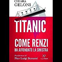 Titanic. Come Renzi ha affondato la Sinistra: Postfazione di Pier Luigi Bersani