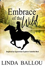 Embrace of the Wild: Inspired by Equestrian Explorer Isabella Bird Kindle Edition