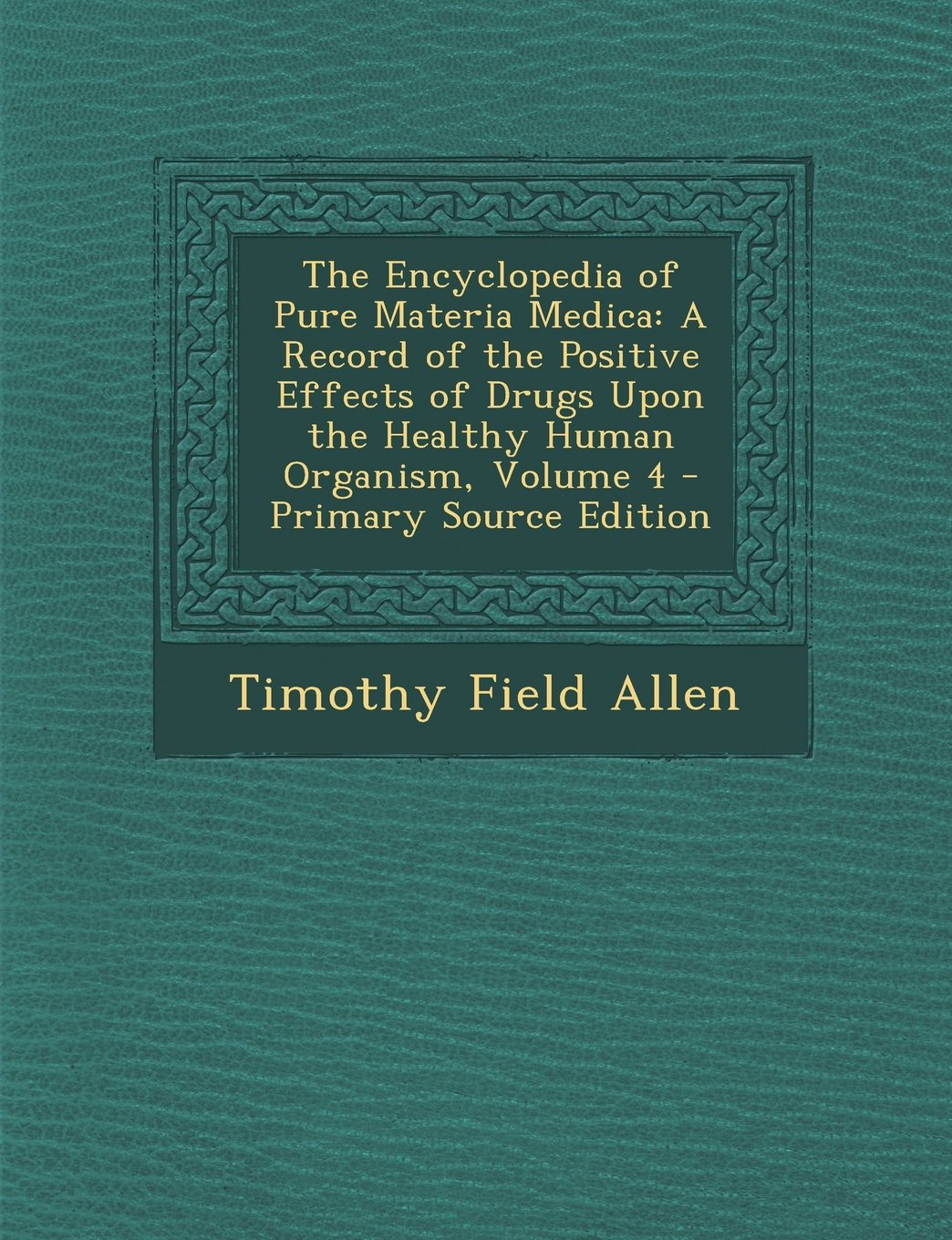 Read Online Encyclopedia of Pure Materia Medica: A Record of the Positive Effects of Drugs Upon the Healthy Human Organism, Volume 4 pdf epub