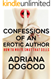 Confessions of an Erotic Author: How to Write Smut That Sells