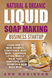 Natural & Organic Liquid Soap Making Business Startup: Learn How to Make Shampoo, Conditioner, Body Wash, Sunscreen Lotion, Muscle Balm, Hand Sanitizers, Pet Shampoo & So Much More (English Edition)