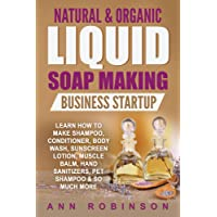 Natural & Organic Liquid Soap Making Business Startup: Learn How to Make Shampoo...