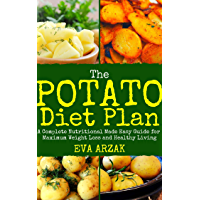 THE POTATO DIET PLAN: A Complete Nutritional Made Easy Guide for Maximum Weight Loss and Healthy Living
