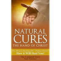 Natural Cures - The Hand of Christ: The Miracle Healing Oil: Palma Christi How It Will Heal You