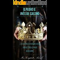 Dom Pedro e Inês de Castro: O justiceiro e a rainha morta, uma história de amor além mares.