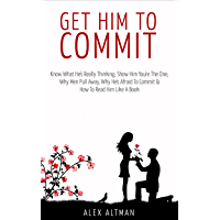 Get Him To Commit: Know What He's Really Thinking, Show Him You're The One, How To Read Him Like A Book, Why Men Are Afraid To Commit & Pull Away (Relationship and Dating Advice for Women Book 3)