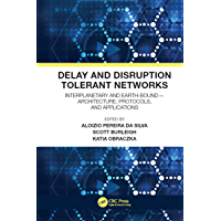 Delay and Disruption Tolerant Networks: Interplanetary and Earth-Bound -- Architecture, Protocols, and Applications…