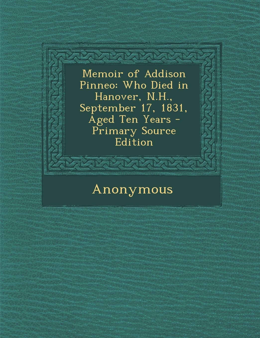 Download Memoir of Addison Pinneo: Who Died in Hanover, N.H., September 17, 1831, Aged Ten Years - Primary Source Edition PDF