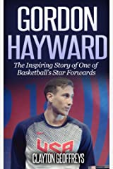 Gordon Hayward: The Inspiring Story of One of Basketball's Star Forwards (Basketball Biography Books) Kindle Edition