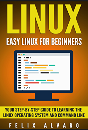 LINUX: Easy Linux For Beginners; Your Step-By-Step Guide To Learning The Linux Operating System And Command Line (Linux Series Book 1)